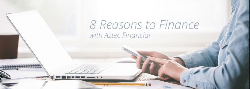 8 Reasons to Finance with Aztec Financial